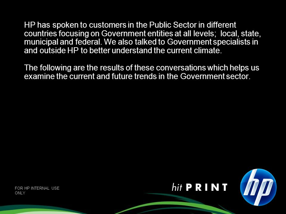 HP has spoken to customers in the Public Sector in different countries focusing on Government entities at all levels; local, state, municipal and federal. We also talked to Government specialists in and outside HP to better understand the current climate. The following are the results of these conversations which helps us examine the current and future trends in the Government sector.
