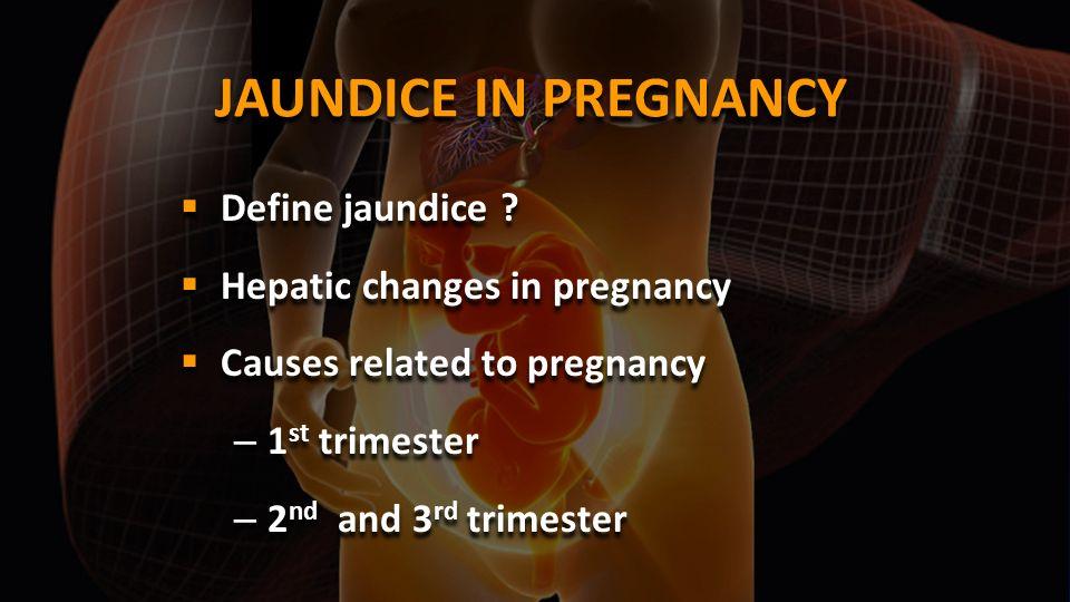 JAUNDICE IN PREGNANCY Define jaundice Hepatic changes in pregnancy