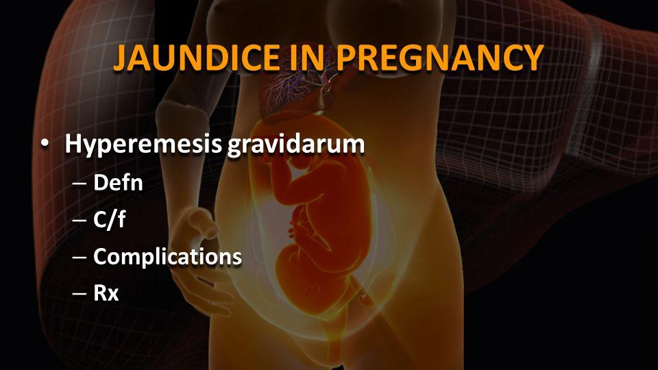 JAUNDICE IN PREGNANCY Hyperemesis gravidarum Defn C/f Complications Rx
