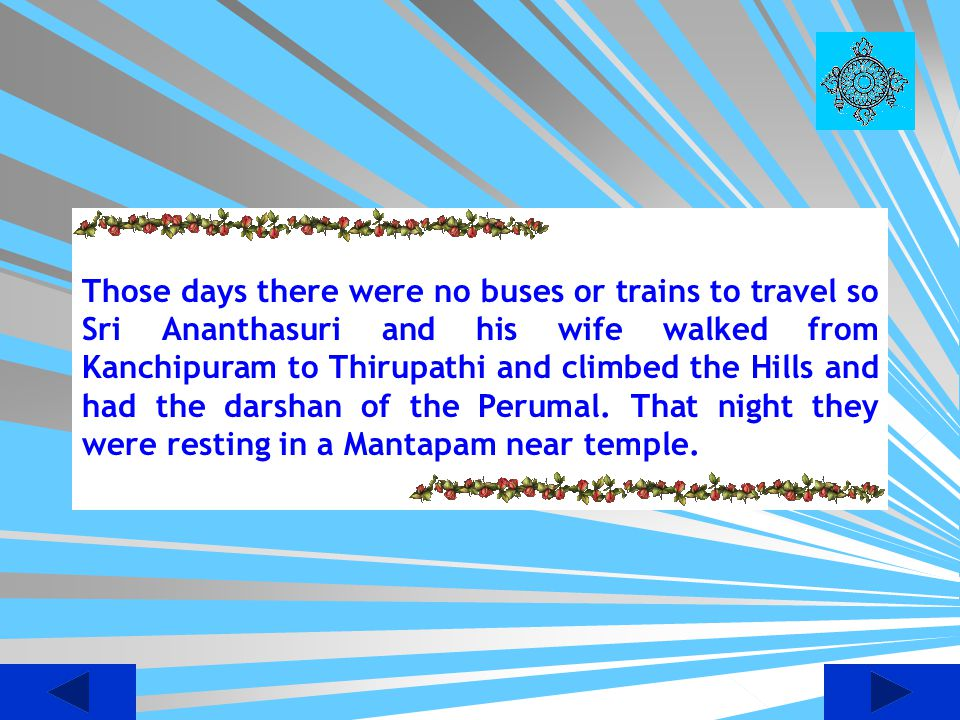 Those days there were no buses or trains to travel so Sri Ananthasuri and his wife walked from Kanchipuram to Thirupathi and climbed the Hills and had the darshan of the Perumal.