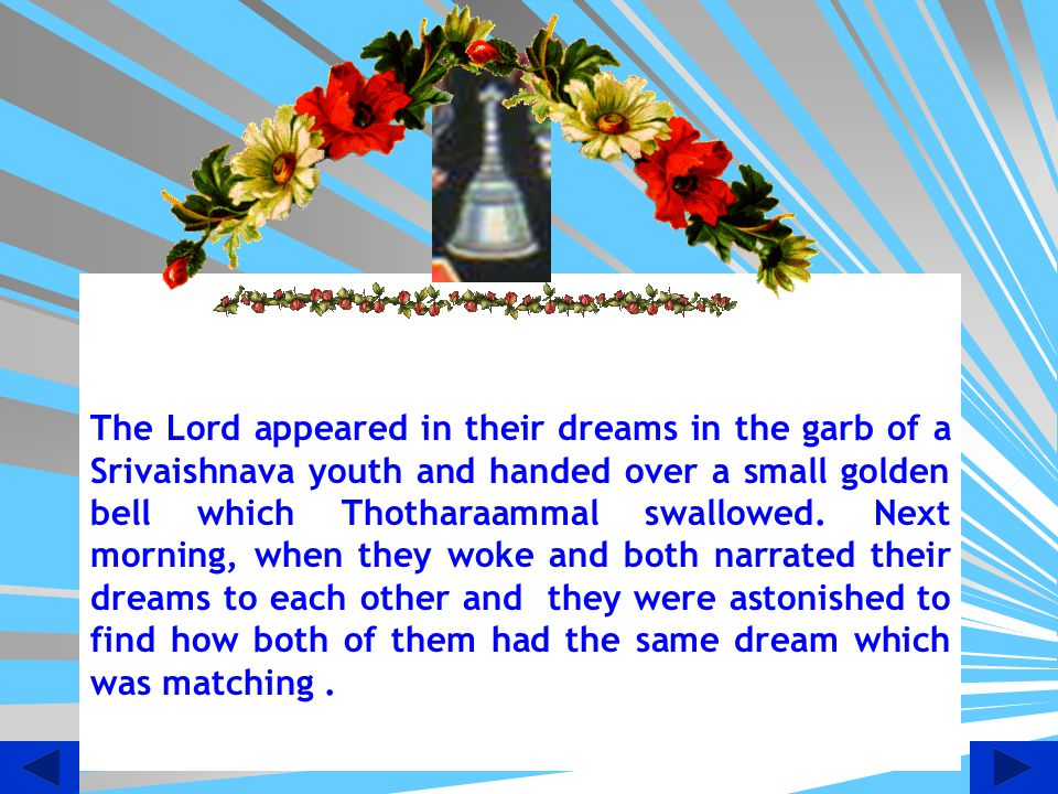 The Lord appeared in their dreams in the garb of a Srivaishnava youth and handed over a small golden bell which Thotharaammal swallowed.