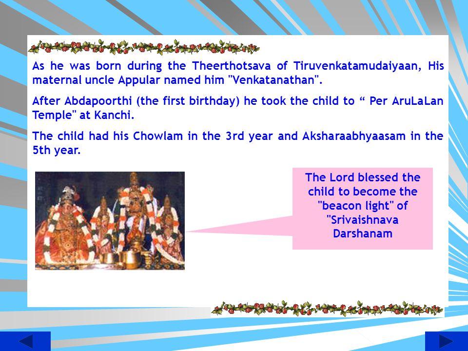 As he was born during the Theerthotsava of Tiruvenkatamudaiyaan, His maternal uncle Appular named him Venkatanathan .