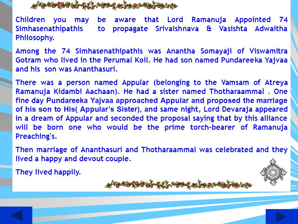 Children you may be aware that Lord Ramanuja Appointed 74 Simhasenathipathis to propagate Srivaishnava & Vasishta Adwaitha Philosophy.