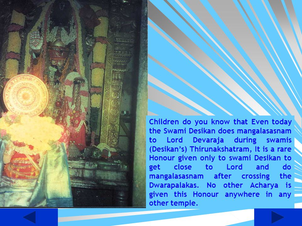 Children do you know that Even today the Swami Desikan does mangalasasnam to Lord Devaraja during swamis (Desikan's) Thirunakshatram, It is a rare Honour given only to swami Desikan to get close to Lord and do mangalasasnam after crossing the Dwarapalakas.