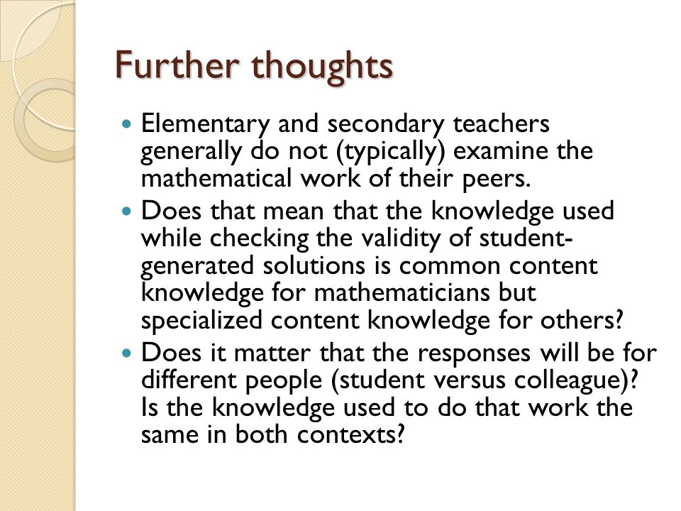 Further thoughts Elementary and secondary teachers generally do not (typically) examine the mathematical work of their peers.