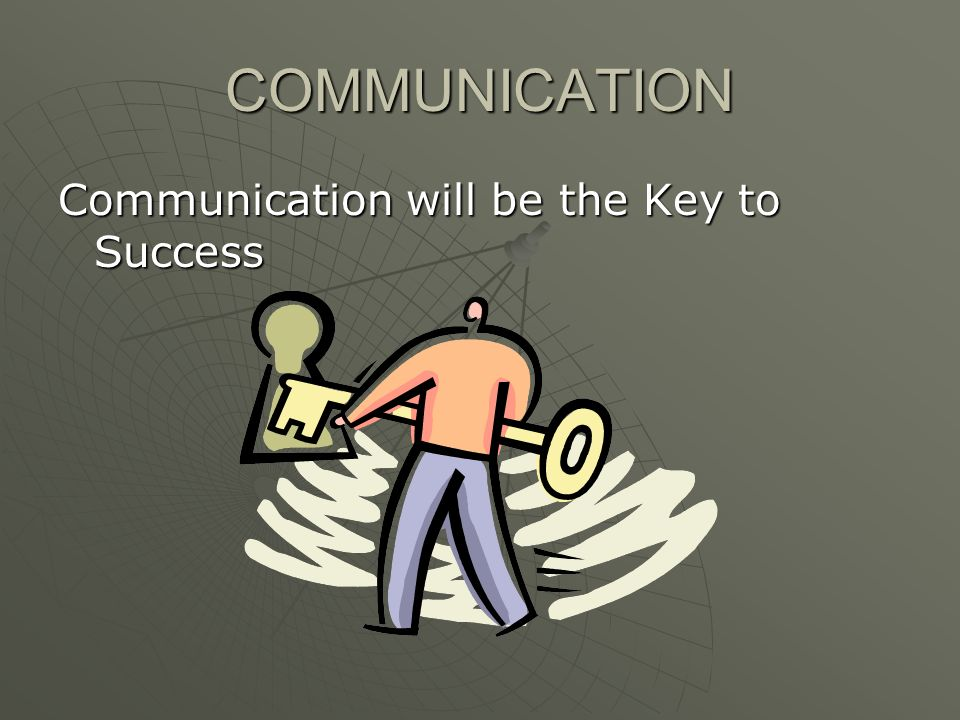 COMMUNICATION Communication will be the Key to Success