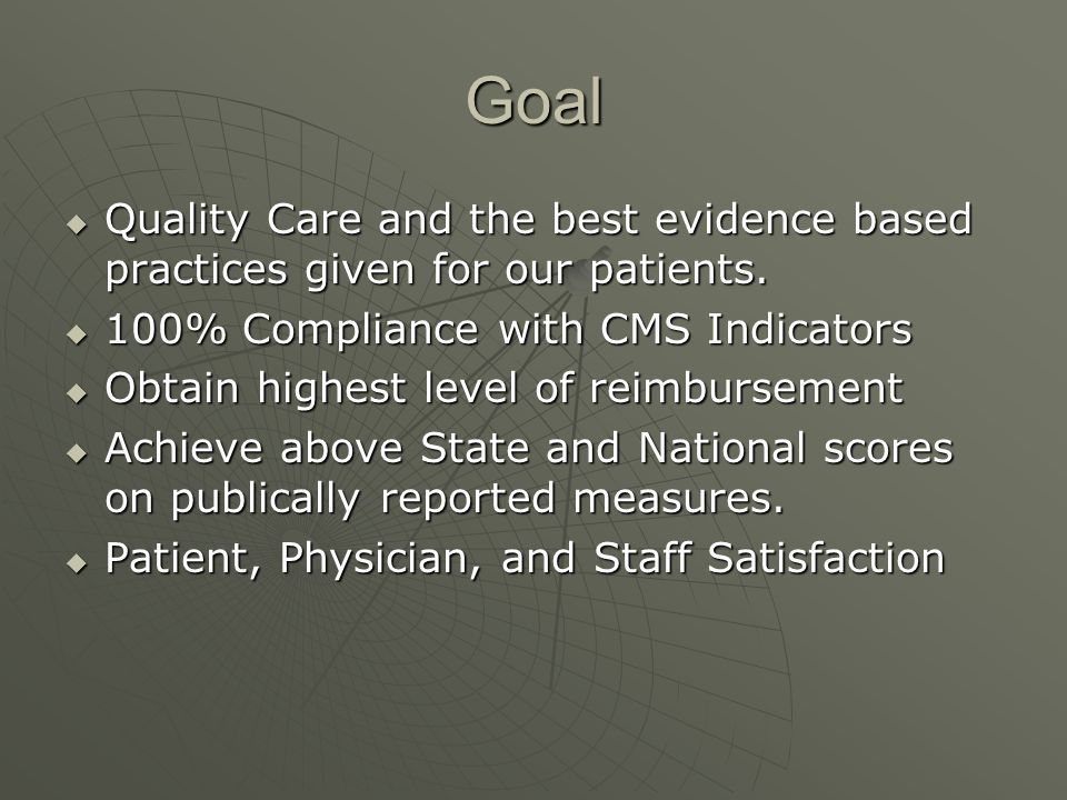 Goal Quality Care and the best evidence based practices given for our patients. 100% Compliance with CMS Indicators.