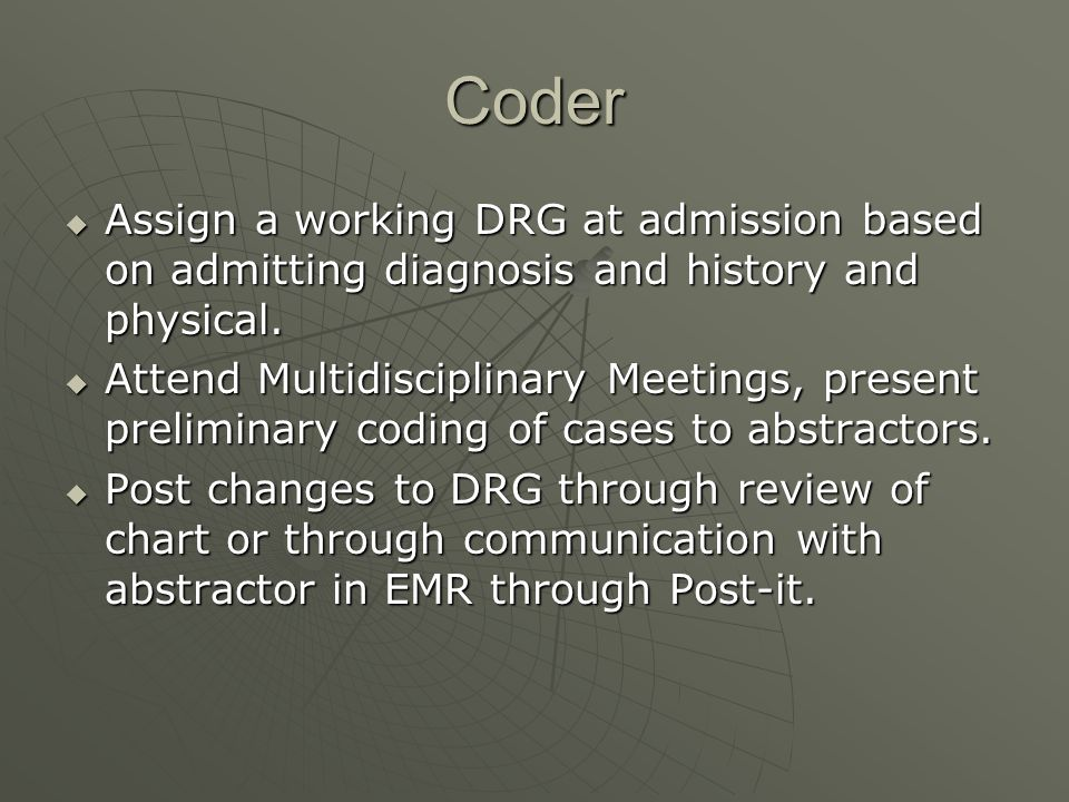 Coder Assign a working DRG at admission based on admitting diagnosis and history and physical.