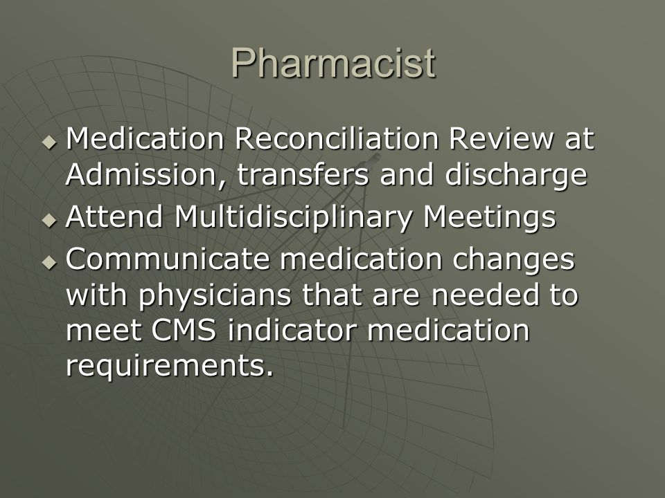 Pharmacist Medication Reconciliation Review at Admission, transfers and discharge. Attend Multidisciplinary Meetings.