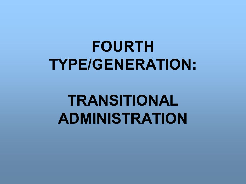 FOURTH TYPE/GENERATION: TRANSITIONAL ADMINISTRATION