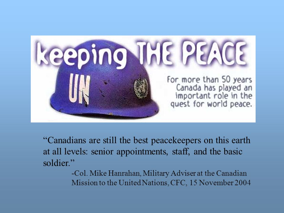 Canadians are still the best peacekeepers on this earth at all levels: senior appointments, staff, and the basic soldier.