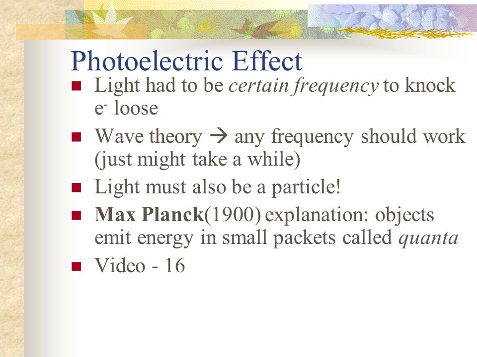 Photoelectric Effect Light had to be certain frequency to knock e- loose. Wave theory  any frequency should work (just might take a while)