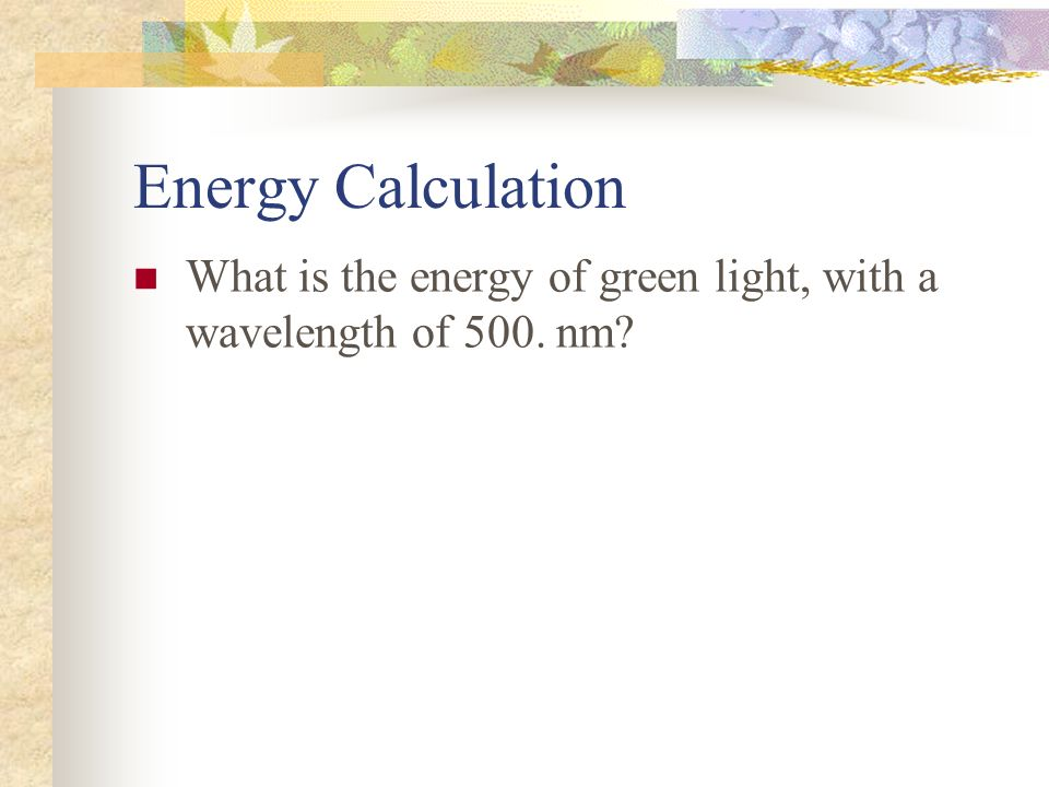 Energy Calculation What is the energy of green light, with a wavelength of 500. nm