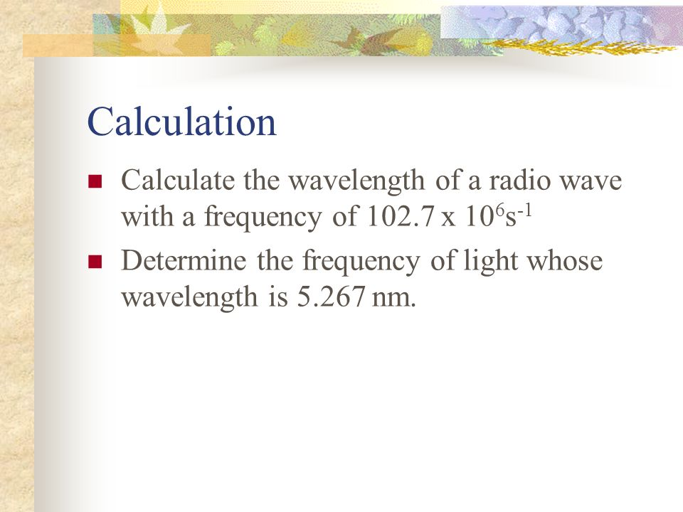 Calculation Calculate the wavelength of a radio wave with a frequency of x 106s-1.
