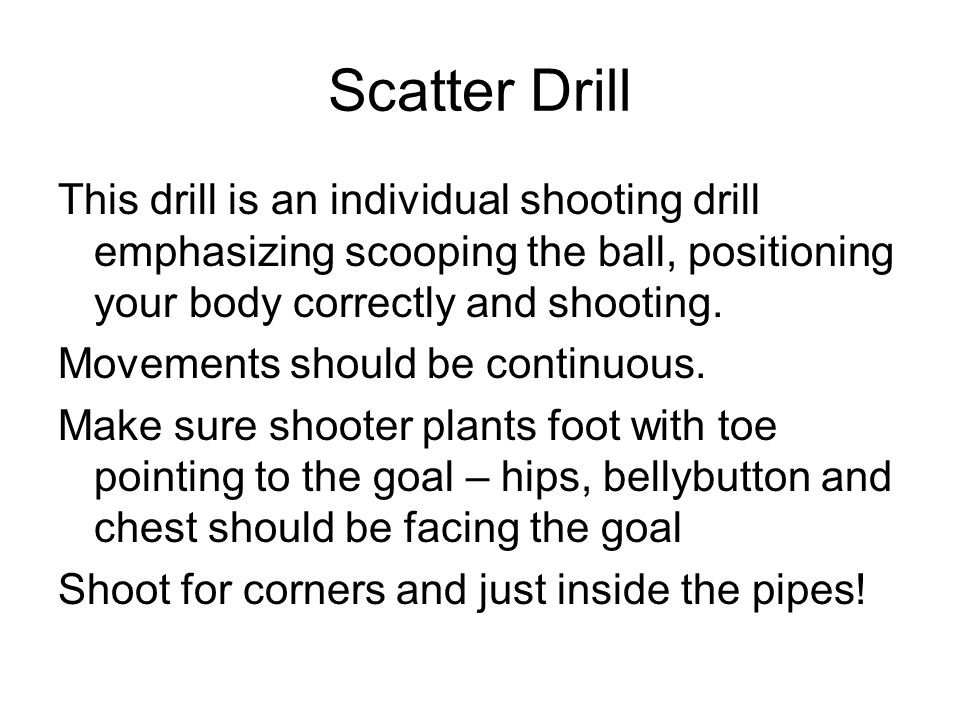 Scatter Drill This drill is an individual shooting drill emphasizing scooping the ball, positioning your body correctly and shooting.