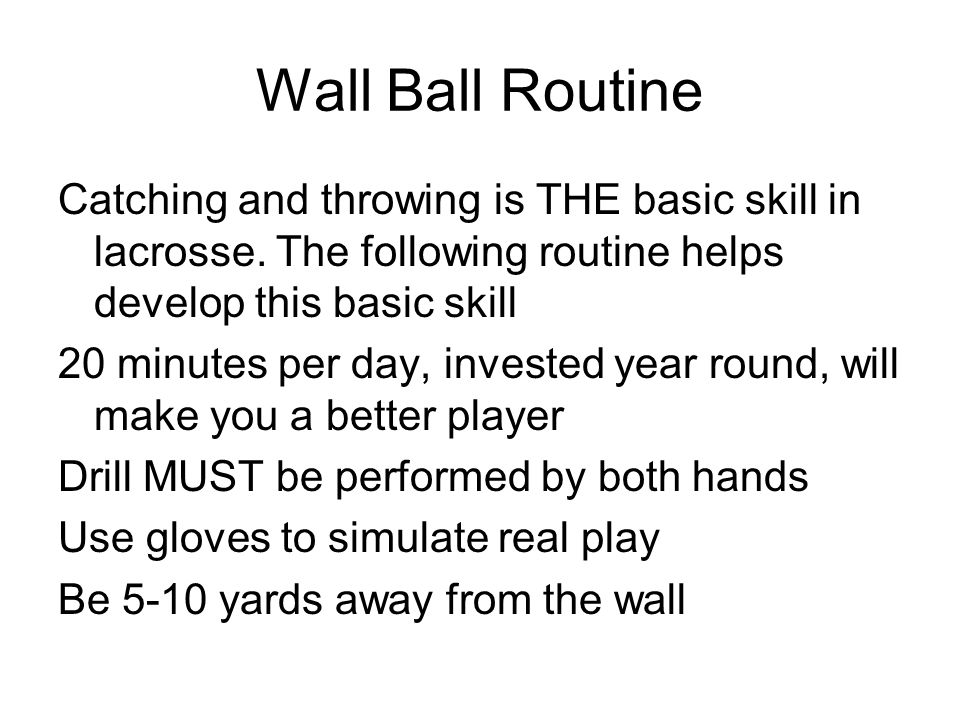 Wall Ball Routine Catching and throwing is THE basic skill in lacrosse. The following routine helps develop this basic skill.