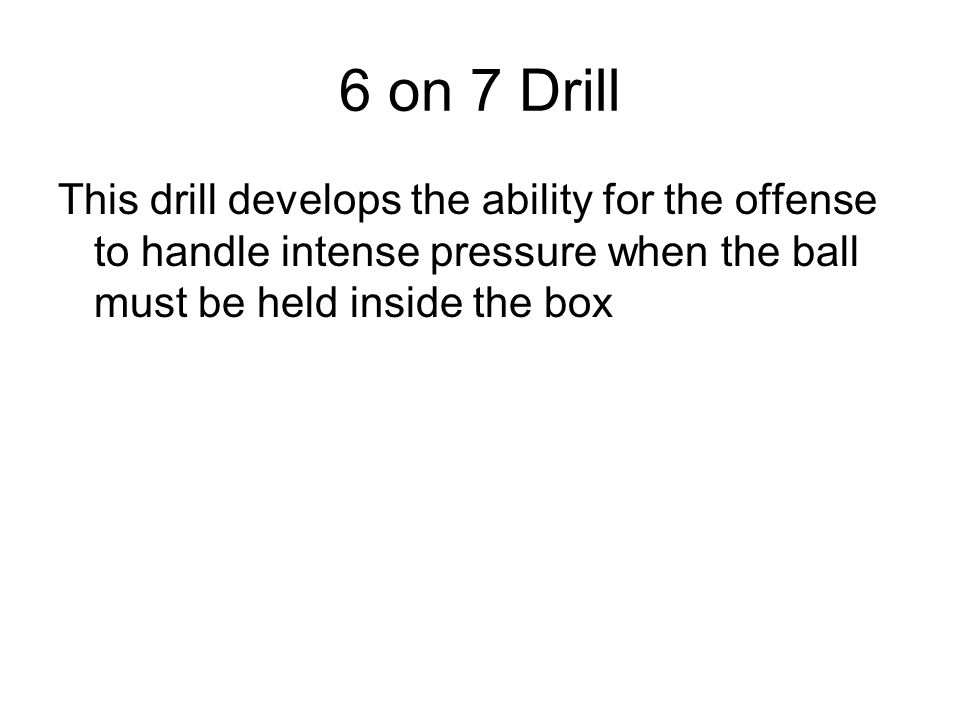6 on 7 Drill This drill develops the ability for the offense to handle intense pressure when the ball must be held inside the box.