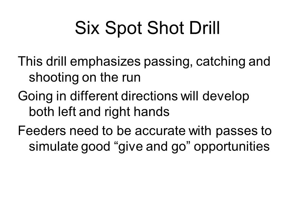 Six Spot Shot Drill This drill emphasizes passing, catching and shooting on the run.