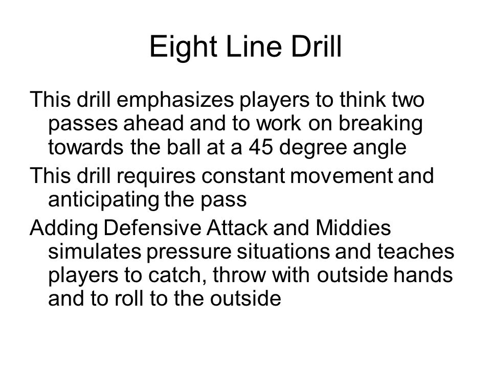 Eight Line Drill This drill emphasizes players to think two passes ahead and to work on breaking towards the ball at a 45 degree angle.