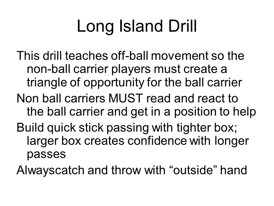 Long Island Drill This drill teaches off-ball movement so the non-ball carrier players must create a triangle of opportunity for the ball carrier.