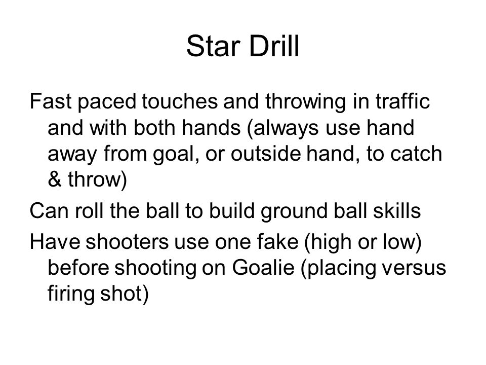 Star Drill Fast paced touches and throwing in traffic and with both hands (always use hand away from goal, or outside hand, to catch & throw)