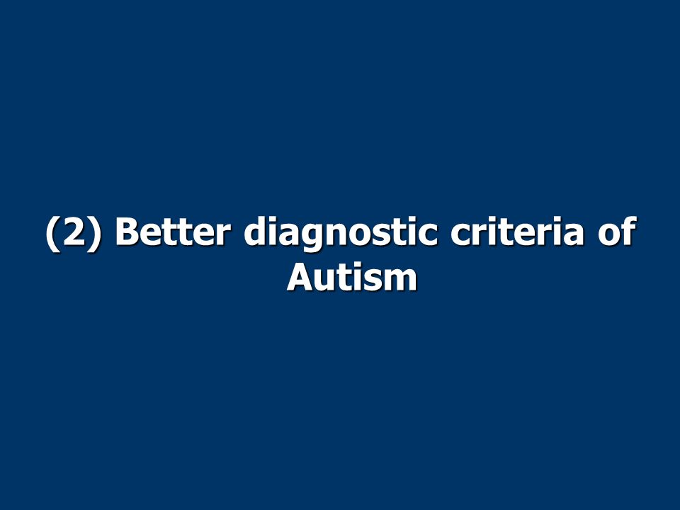 (2) Better diagnostic criteria of Autism
