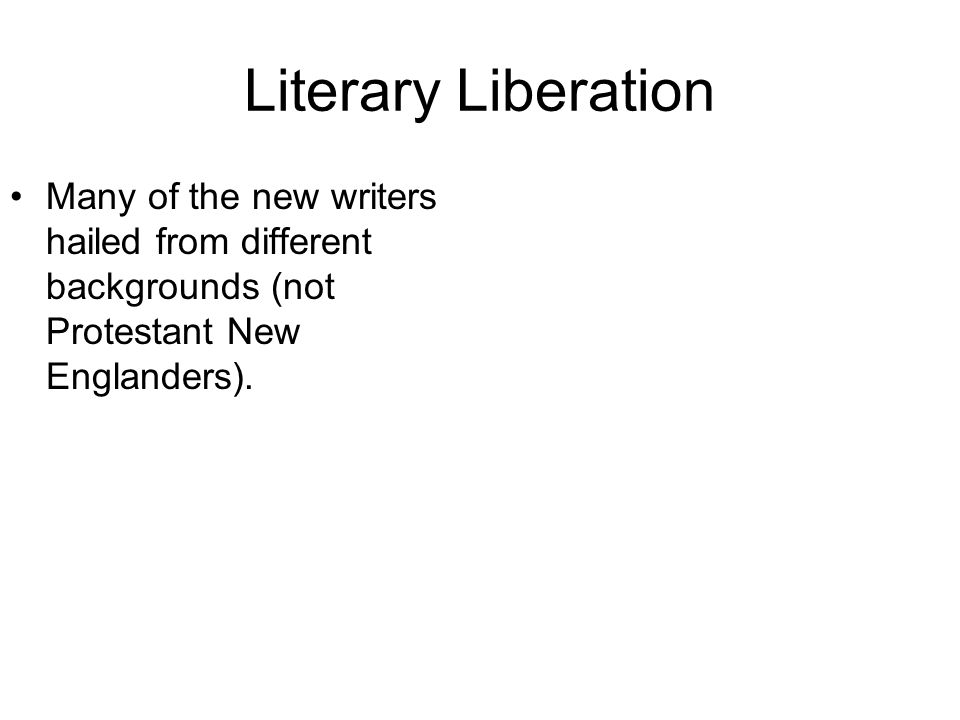 Literary Liberation Many of the new writers hailed from different backgrounds (not Protestant New Englanders).