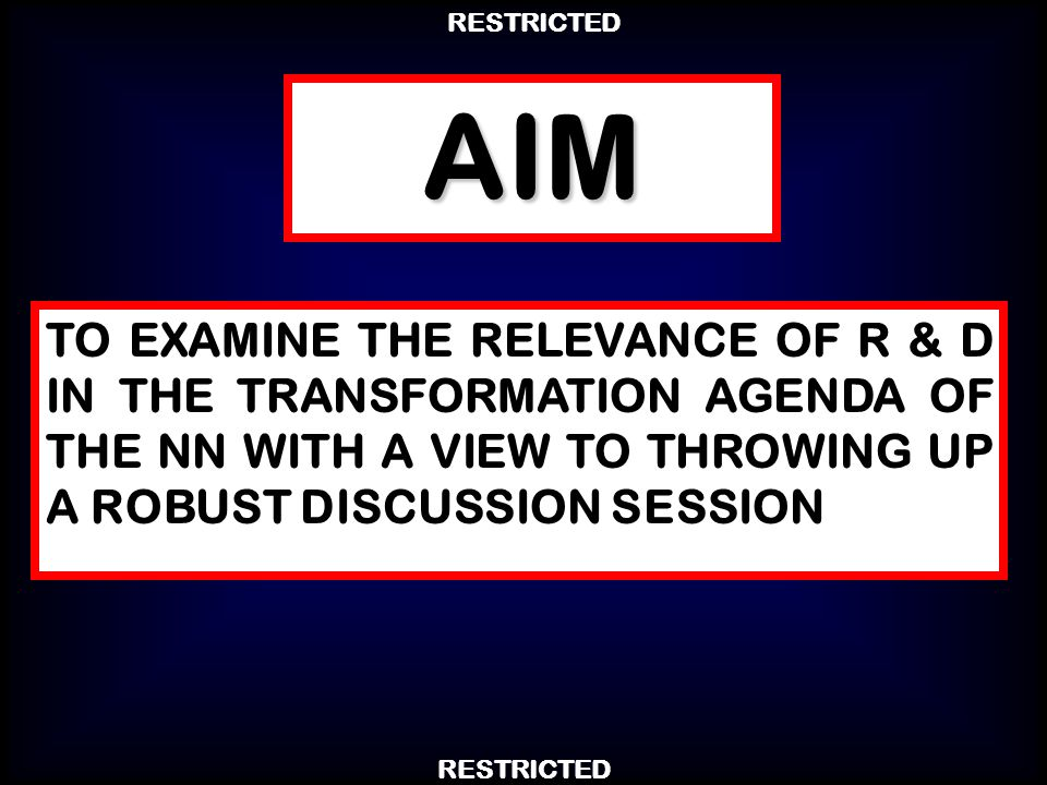 AIM TO EXAMINE THE RELEVANCE OF R & D IN THE TRANSFORMATION AGENDA OF THE NN WITH A VIEW TO THROWING UP A ROBUST DISCUSSION SESSION.