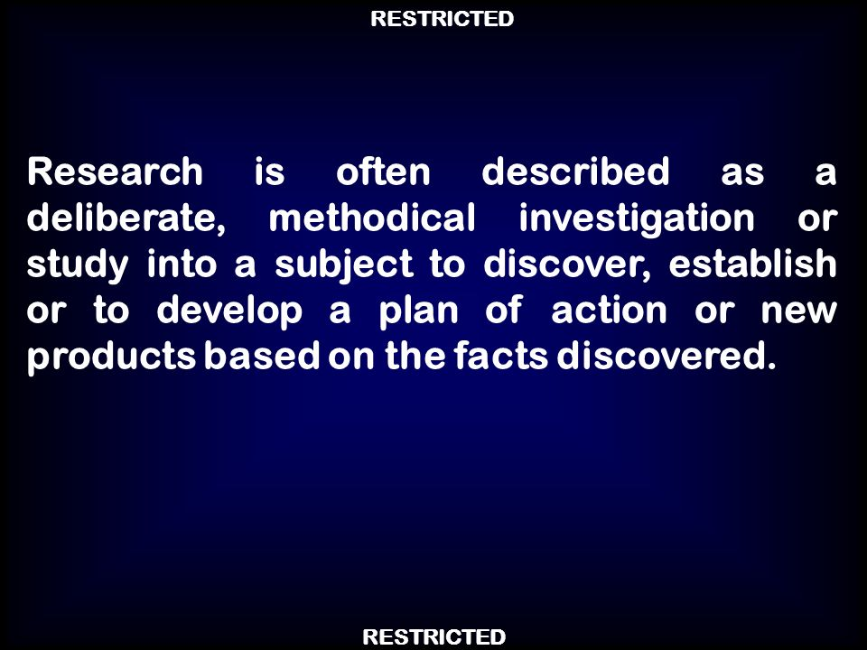 Research is often described as a deliberate, methodical investigation or study into a subject to discover, establish or to develop a plan of action or new products based on the facts discovered.