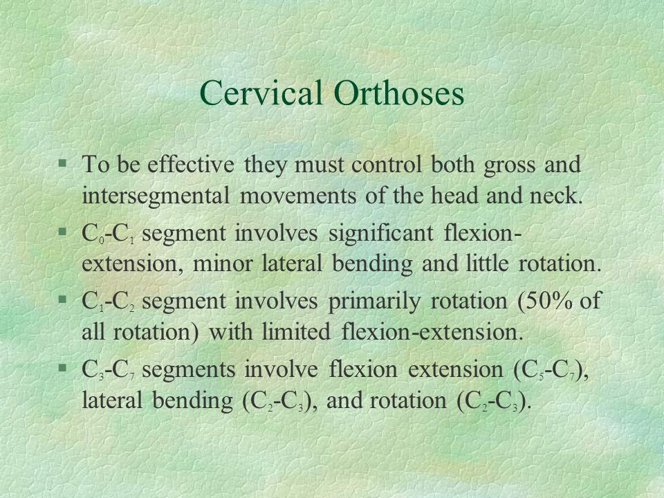 Cervical Orthoses To be effective they must control both gross and intersegmental movements of the head and neck.