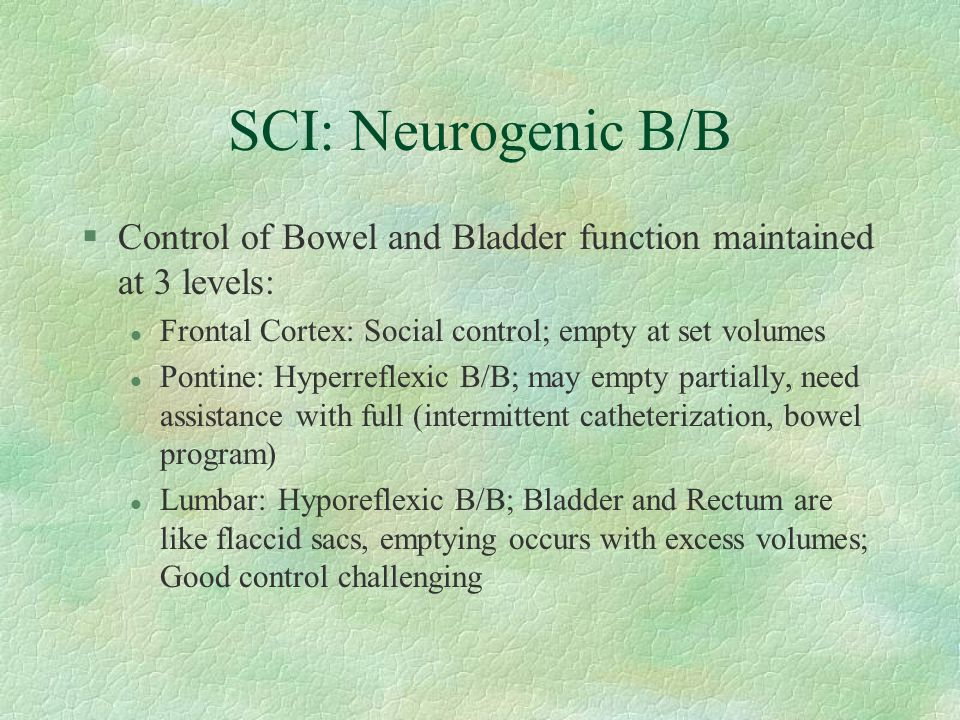 SCI: Neurogenic B/B Control of Bowel and Bladder function maintained at 3 levels: Frontal Cortex: Social control; empty at set volumes.
