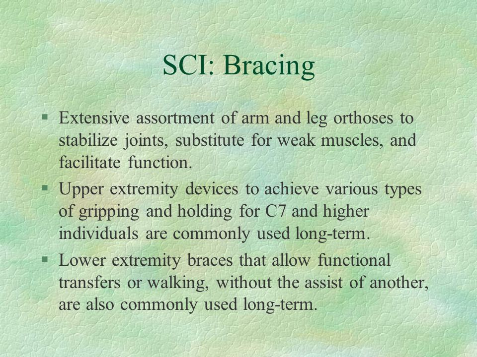 SCI: Bracing Extensive assortment of arm and leg orthoses to stabilize joints, substitute for weak muscles, and facilitate function.