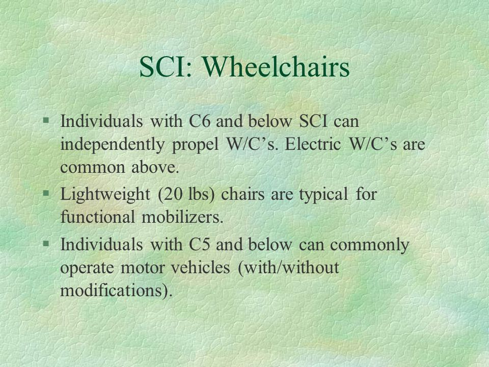 SCI: Wheelchairs Individuals with C6 and below SCI can independently propel W/C's. Electric W/C's are common above.