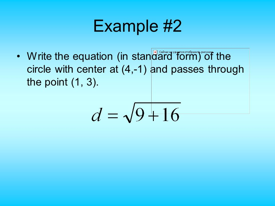 Example #2 Write the equation (in standard form) of the circle with center at (4,-1) and passes through the point (1, 3).