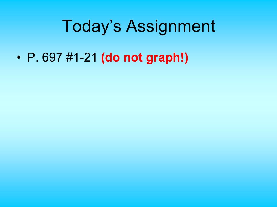 Today's Assignment P. 697 #1-21 (do not graph!)