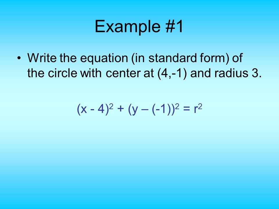 Example #1 Write the equation (in standard form) of the circle with center at (4,-1) and radius 3.