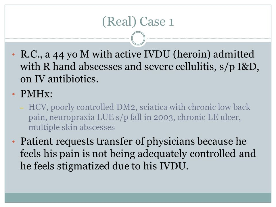 (Real) Case 1 R.C., a 44 yo M with active IVDU (heroin) admitted with R hand abscesses and severe cellulitis, s/p I&D, on IV antibiotics.