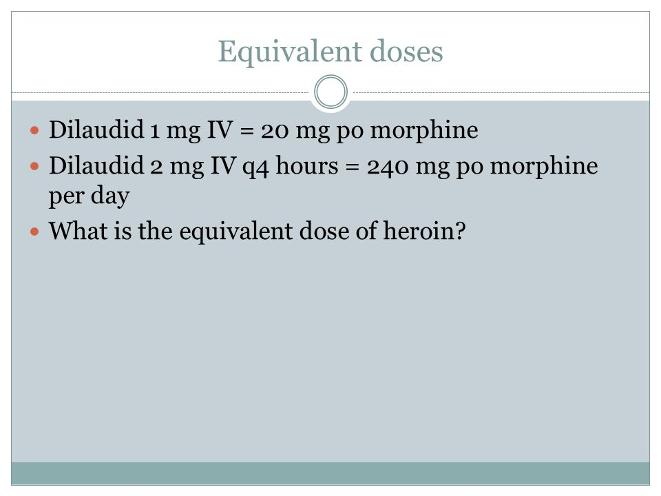 Equivalent doses Dilaudid 1 mg IV = 20 mg po morphine