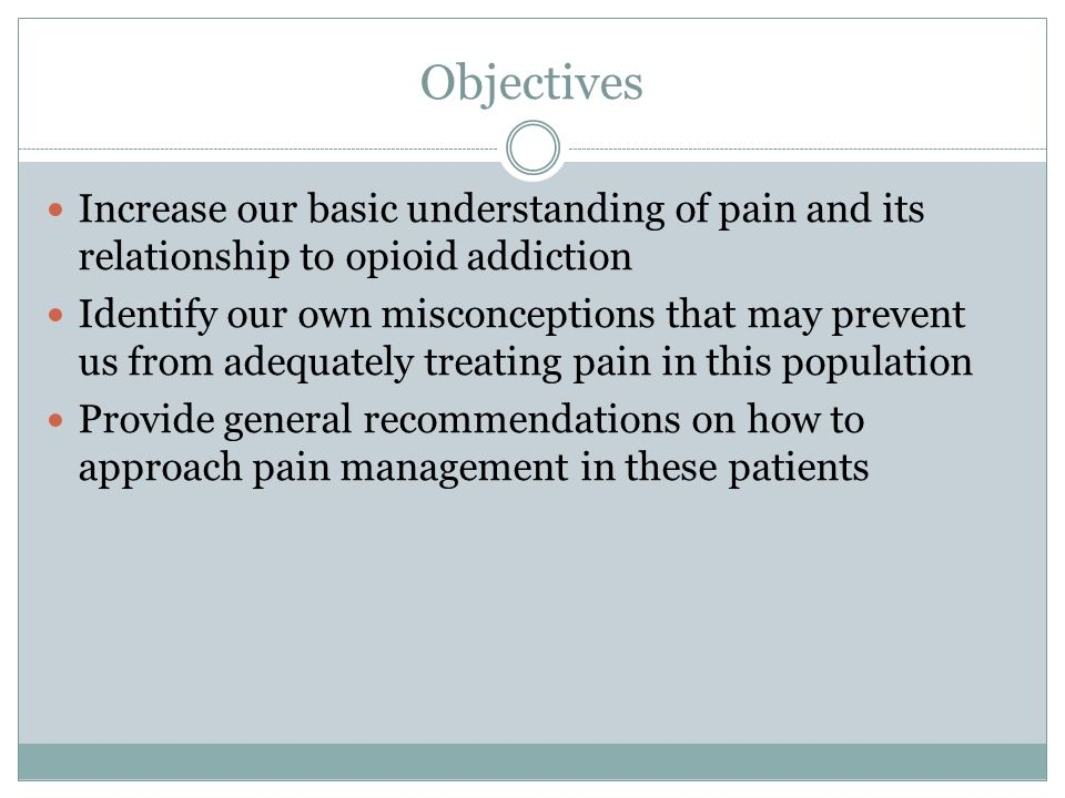 Objectives Increase our basic understanding of pain and its relationship to opioid addiction.