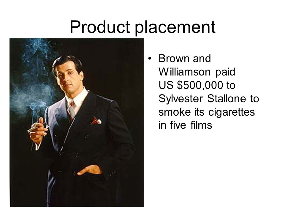 Product placement Brown and Williamson paid US $500,000 to Sylvester Stallone to smoke its cigarettes in five films.