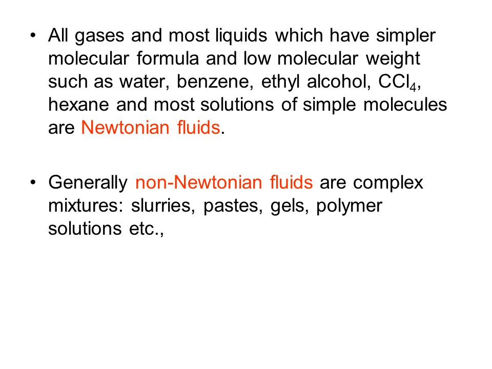 All gases and most liquids which have simpler molecular formula and low molecular weight such as water, benzene, ethyl alcohol, CCl4, hexane and most solutions of simple molecules are Newtonian fluids.