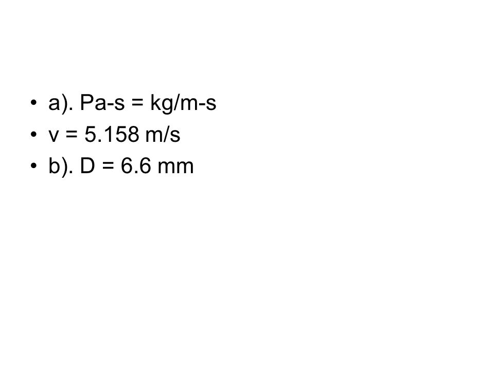 a). Pa-s = kg/m-s v = 5.158 m/s b). D = 6.6 mm