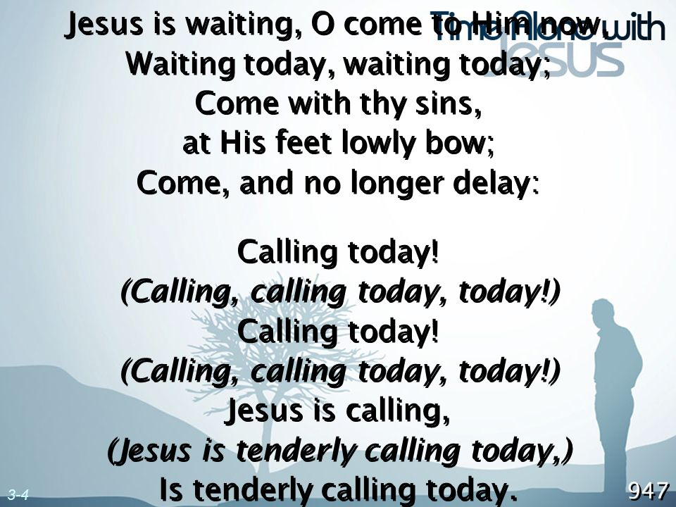 Jesus is waiting, O come to Him now, Waiting today, waiting today;