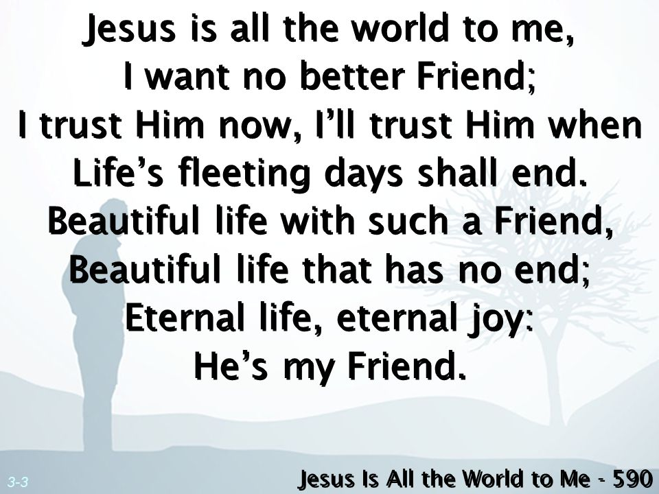 Jesus is all the world to me, I want no better Friend; I trust Him now, I'll trust Him when Life's fleeting days shall end. Beautiful life with such a Friend, Beautiful life that has no end; Eternal life, eternal joy: He's my Friend.