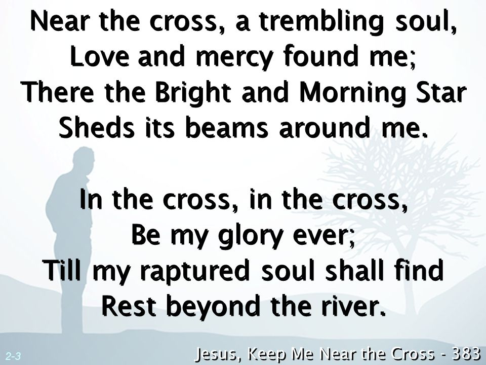 Near the cross, a trembling soul, Love and mercy found me; There the Bright and Morning Star Sheds its beams around me. In the cross, in the cross, Be my glory ever; Till my raptured soul shall find Rest beyond the river.