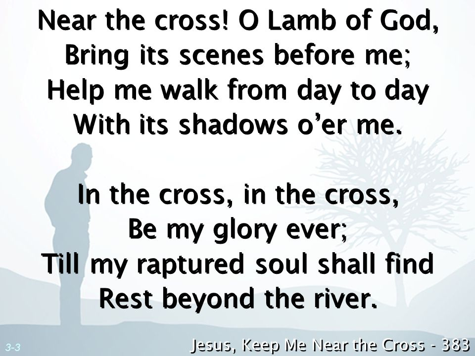 Near the cross! O Lamb of God, Bring its scenes before me; Help me walk from day to day With its shadows o'er me. In the cross, in the cross, Be my glory ever; Till my raptured soul shall find Rest beyond the river.