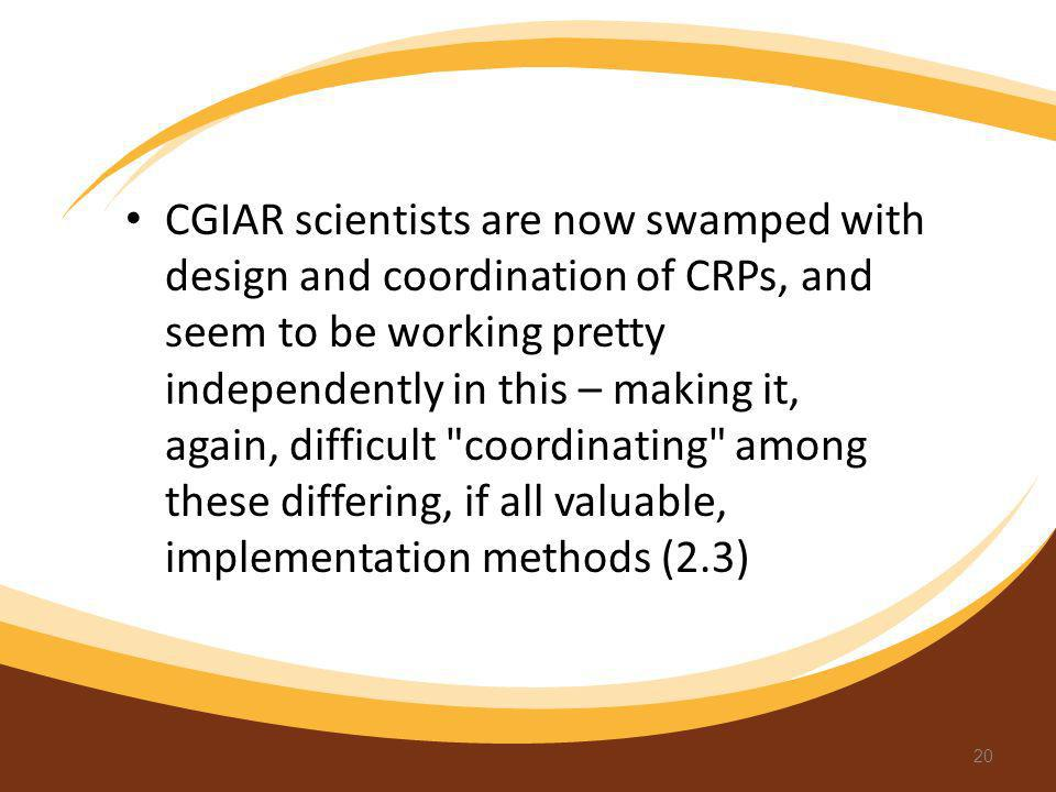 CGIAR scientists are now swamped with design and coordination of CRPs, and seem to be working pretty independently in this – making it, again, difficult coordinating among these differing, if all valuable, implementation methods (2.3)