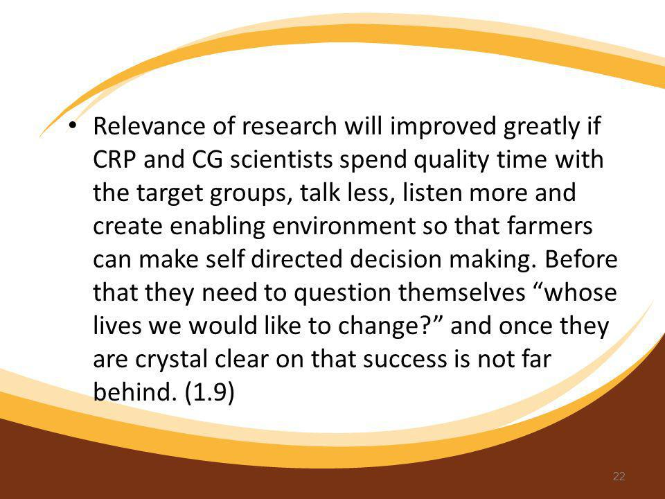 Relevance of research will improved greatly if CRP and CG scientists spend quality time with the target groups, talk less, listen more and create enabling environment so that farmers can make self directed decision making.