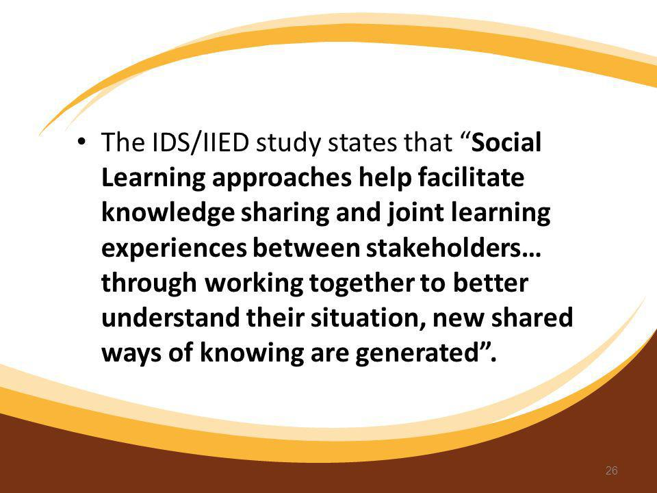 The IDS/IIED study states that Social Learning approaches help facilitate knowledge sharing and joint learning experiences between stakeholders… through working together to better understand their situation, new shared ways of knowing are generated .