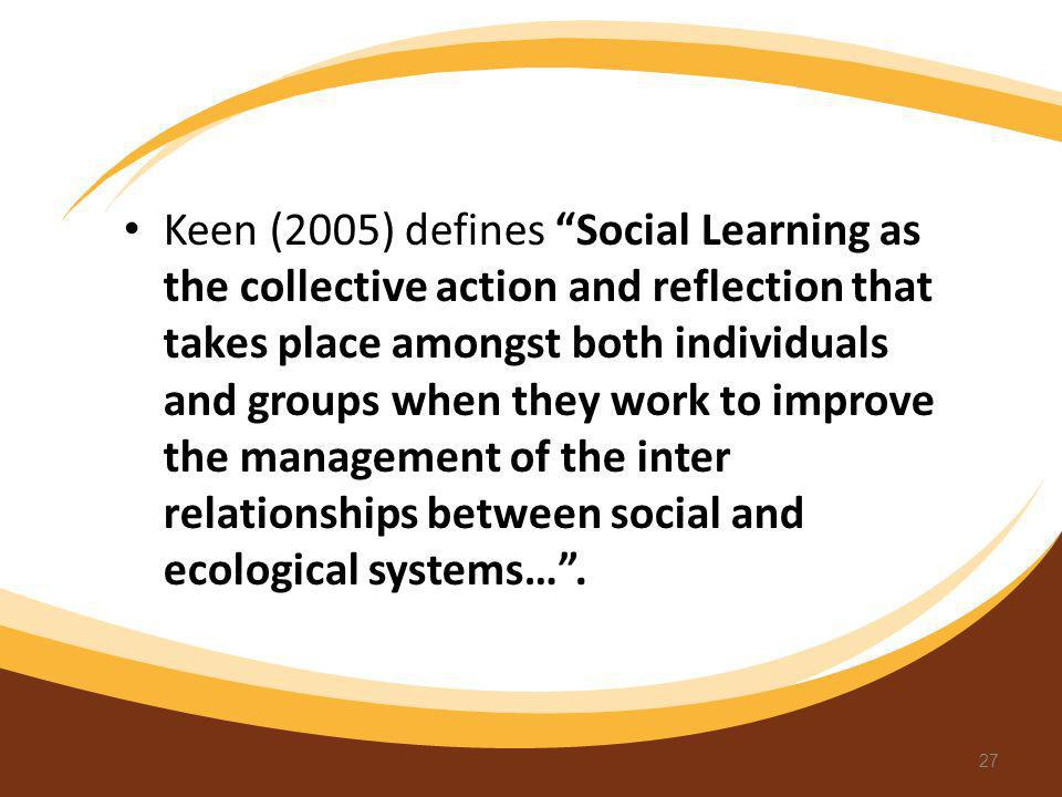 Keen (2005) defines Social Learning as the collective action and reflection that takes place amongst both individuals and groups when they work to improve the management of the inter relationships between social and ecological systems… .